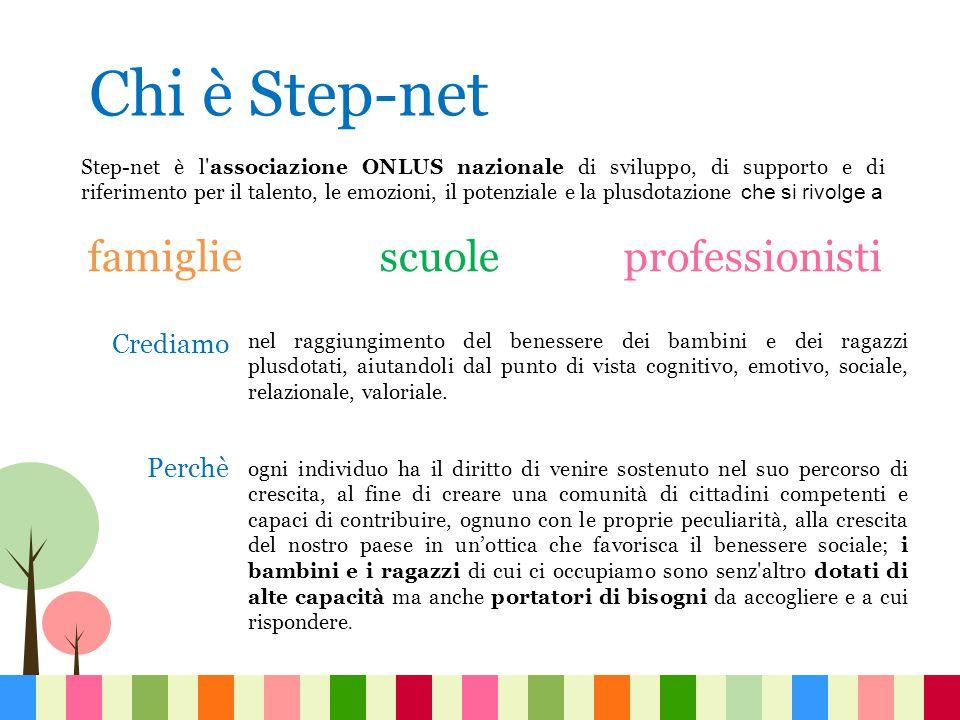 Chi è Step-net Step-net è l associazione ONLUS nazionale di sviluppo, di supporto e di riferimento per il talento, le emozioni, il potenziale e la plusdotazione che si rivolge a famiglie scuole professionisti nel raggiungimento del benessere dei bambini e dei ragazzi plusdotati, aiutandoli dal punto di vista cognitivo, emotivo, sociale, relazionale, valoriale.