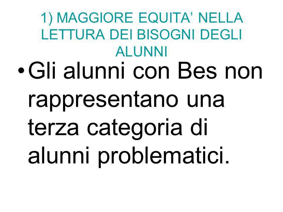 1) MAGGIORE EQUITA' NELLA LETTURA DEI BISOGNI DEGLI ALUNNI Gli alunni con Bes non rappresentano una terza categoria di alunni problematici.