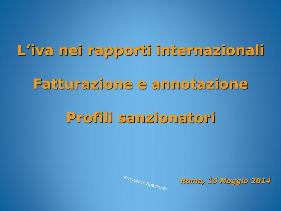 L'iva nei rapporti internazionali Fatturazione e annotazione Profili sanzionatori Roma, 15 Maggio 2014 Roma, 15 Maggio 2014 Francesco Spaziante