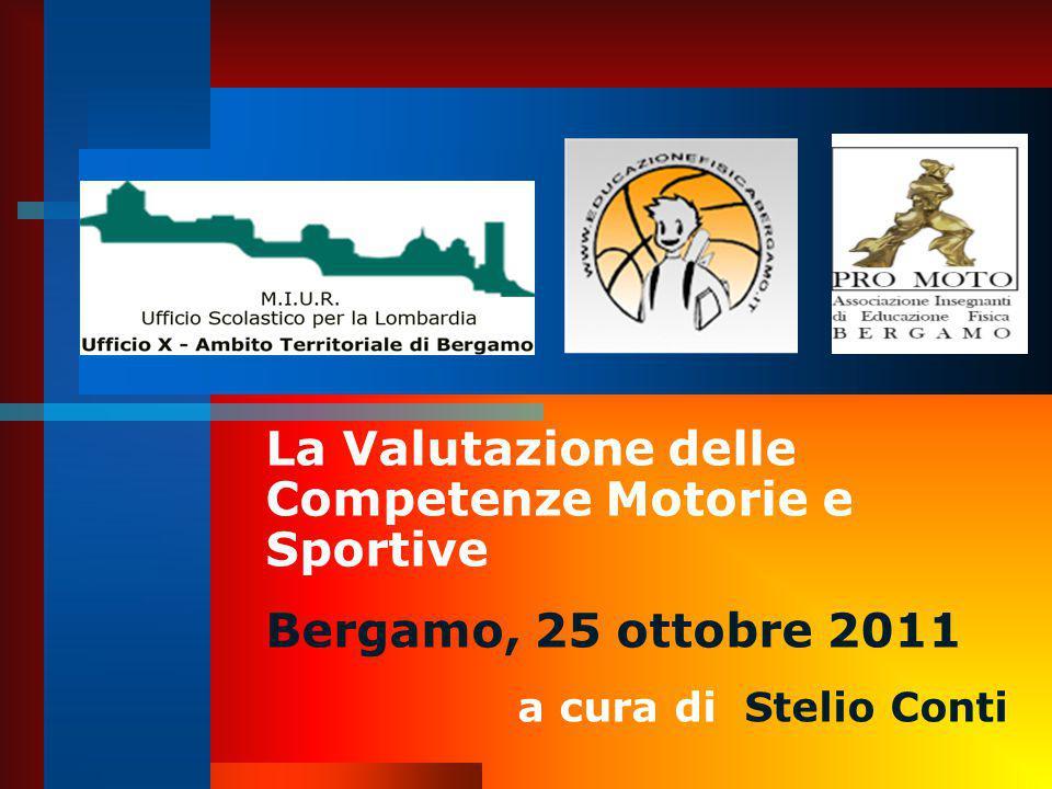 La Valutazione delle Competenze Motorie e Sportive Bergamo, 25 ottobre 2011 a cura di Stelio Conti