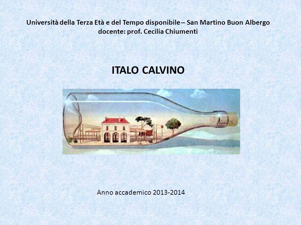 Università della Terza Età e del Tempo disponibile – San Martino Buon Albergo docente: prof. Cecilia Chiumenti ITALO CALVINO Anno accademico 2013-2014