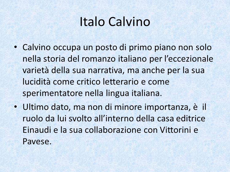 Italo Calvino Calvino occupa un posto di primo piano non solo nella storia del romanzo italiano per l'eccezionale varietà della sua narrativa, ma anch