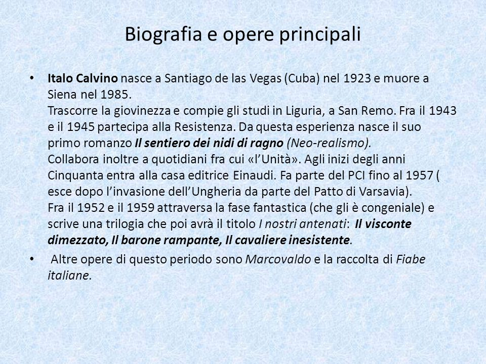 Biografia e opere principali Italo Calvino nasce a Santiago de las Vegas (Cuba) nel 1923 e muore a Siena nel 1985. Trascorre la giovinezza e compie gl