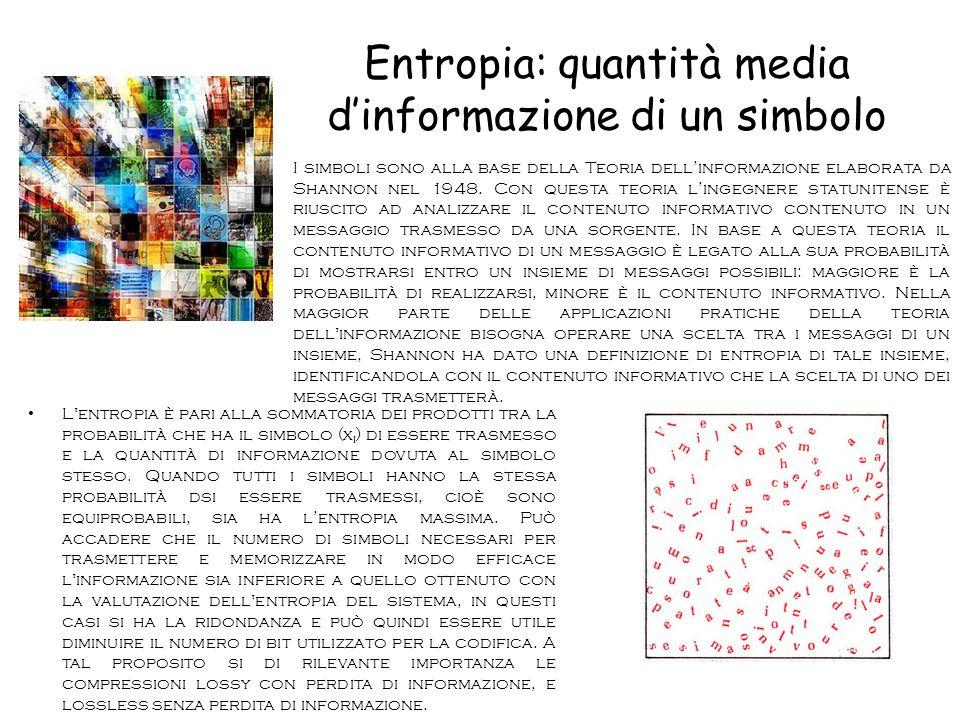 Entropia: quantità media d'informazione di un simbolo L entropia è pari alla sommatoria dei prodotti tra la probabilità che ha il simbolo (x i ) di essere trasmesso e la quantità di informazione dovuta al simbolo stesso.