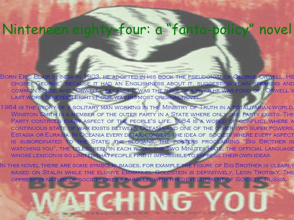 """Ninteneen eighty-four: a """"fanta-policy"""" novel Born Eric Blair in India in 1903, he adopted in his book the pseudonym of George Orwell. He chose """"Georg"""