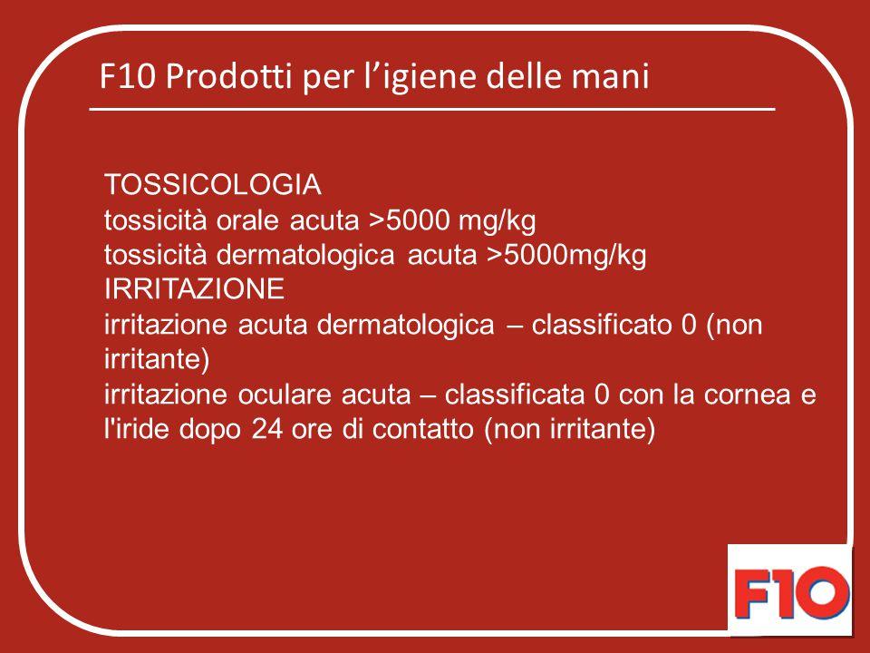 F10 Prodotti per l'igiene delle mani TOSSICOLOGIA tossicità orale acuta >5000 mg/kg tossicità dermatologica acuta >5000mg/kg IRRITAZIONE irritazione a