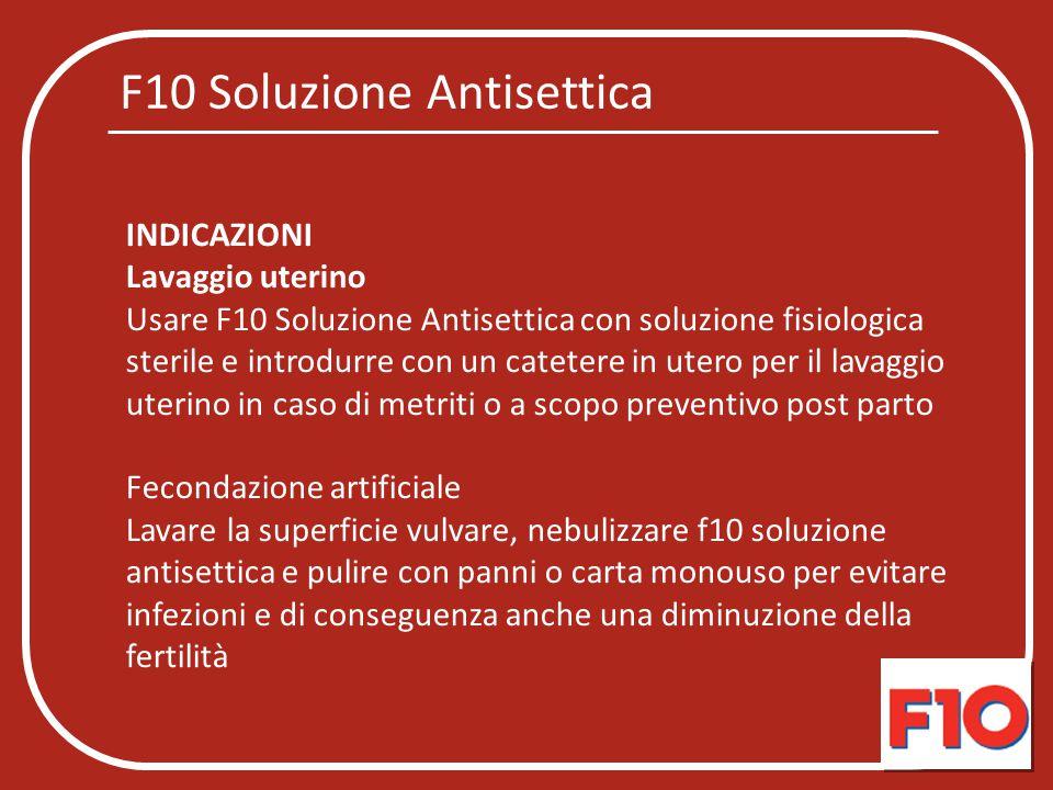 F10 Soluzione Antisettica INDICAZIONI Lavaggio uterino Usare F10 Soluzione Antisettica con soluzione fisiologica sterile e introdurre con un catetere