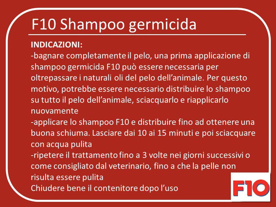 F10 Shampoo germicida INDICAZIONI: -bagnare completamente il pelo, una prima applicazione di shampoo germicida F10 può essere necessaria per oltrepass