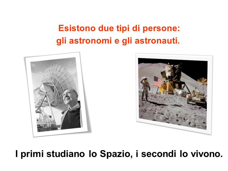 Esistono due tipi di persone: I primi studiano lo Spazio, i secondi lo vivono.