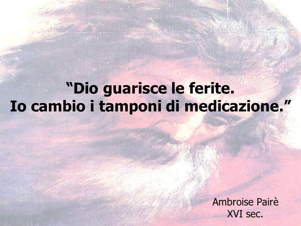 Dio guarisce le ferite. Io cambio i tamponi di medicazione. Ambroise Pairè XVI sec.