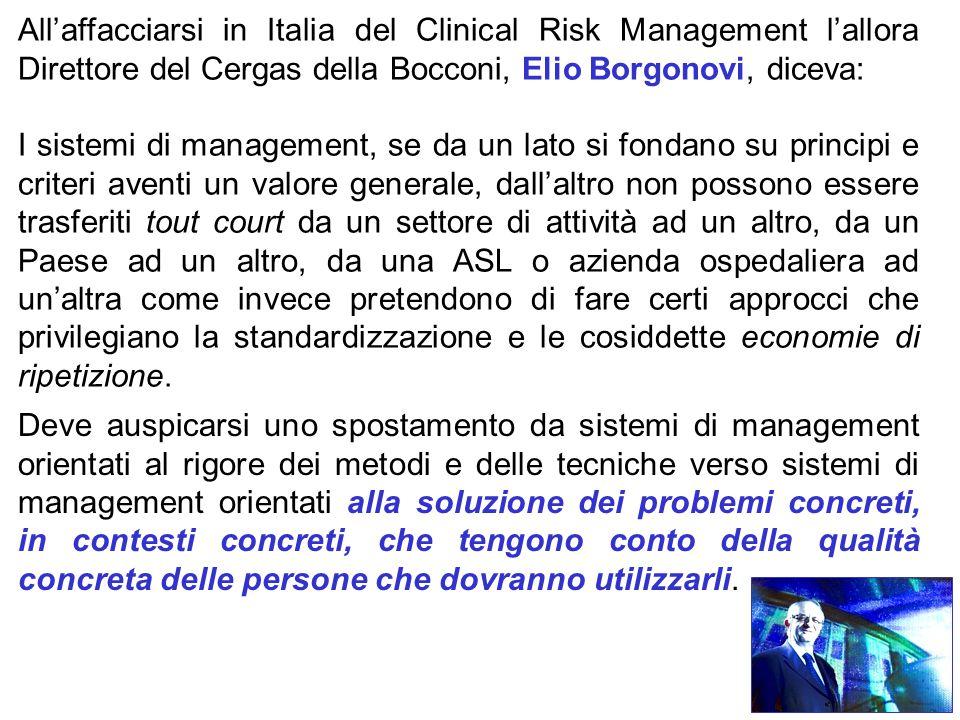 All'affacciarsi in Italia del Clinical Risk Management l'allora Direttore del Cergas della Bocconi, Elio Borgonovi, diceva: I sistemi di management, se da un lato si fondano su principi e criteri aventi un valore generale, dall'altro non possono essere trasferiti tout court da un settore di attività ad un altro, da un Paese ad un altro, da una ASL o azienda ospedaliera ad un'altra come invece pretendono di fare certi approcci che privilegiano la standardizzazione e le cosiddette economie di ripetizione.
