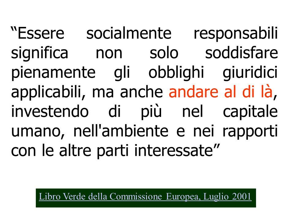 Essere socialmente responsabili significa non solo soddisfare pienamente gli obblighi giuridici applicabili, ma anche andare al di là, investendo di più nel capitale umano, nell ambiente e nei rapporti con le altre parti interessate Libro Verde della Commissione Europea, Luglio 2001