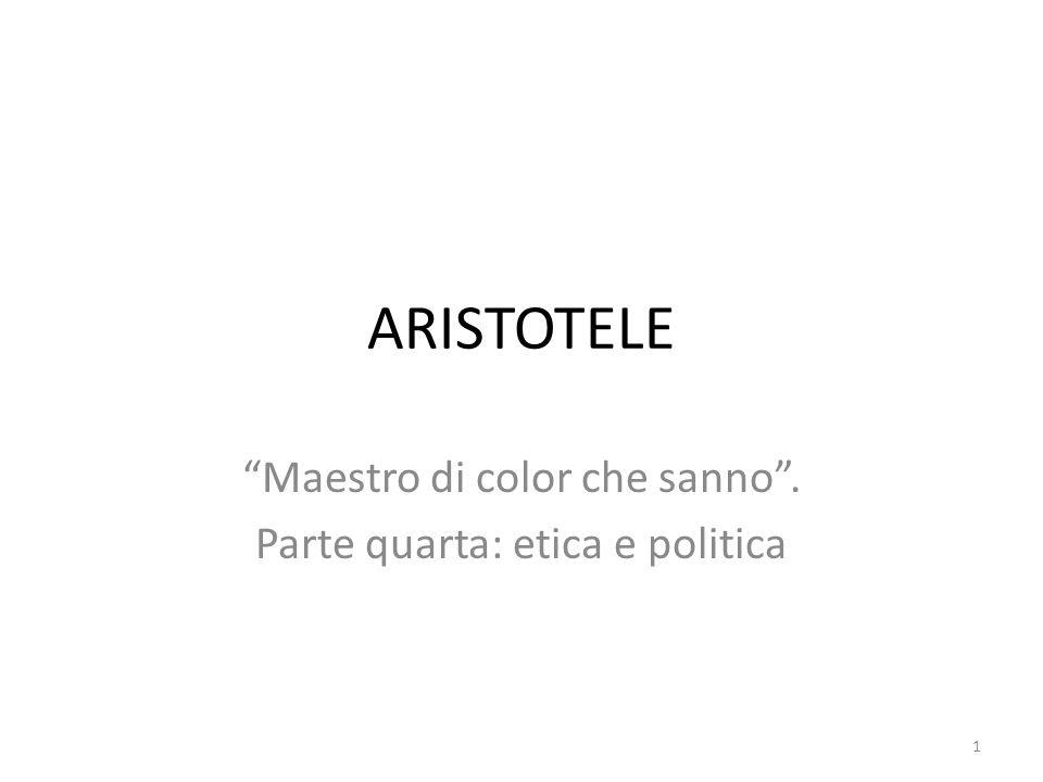 1 ARISTOTELE Maestro di color che sanno . Parte quarta: etica e politica