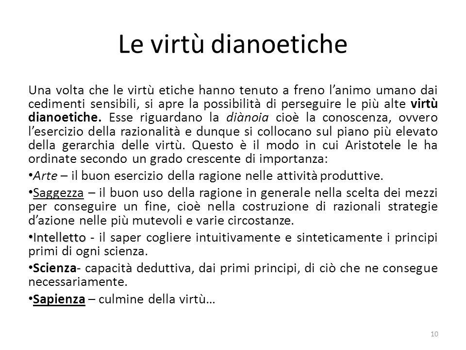 10 Le virtù dianoetiche Una volta che le virtù etiche hanno tenuto a freno l'animo umano dai cedimenti sensibili, si apre la possibilità di perseguire le più alte virtù dianoetiche.