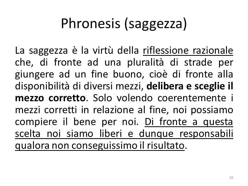 16 Phronesis (saggezza) La saggezza è la virtù della riflessione razionale che, di fronte ad una pluralità di strade per giungere ad un fine buono, cioè di fronte alla disponibilità di diversi mezzi, delibera e sceglie il mezzo corretto.