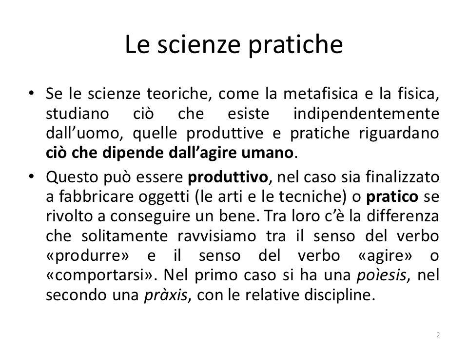 2 Le scienze pratiche Se le scienze teoriche, come la metafisica e la fisica, studiano ciò che esiste indipendentemente dall'uomo, quelle produttive e pratiche riguardano ciò che dipende dall'agire umano.