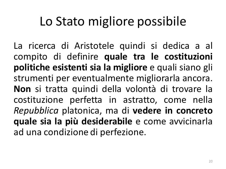 20 Lo Stato migliore possibile La ricerca di Aristotele quindi si dedica a al compito di definire quale tra le costituzioni politiche esistenti sia la migliore e quali siano gli strumenti per eventualmente migliorarla ancora.
