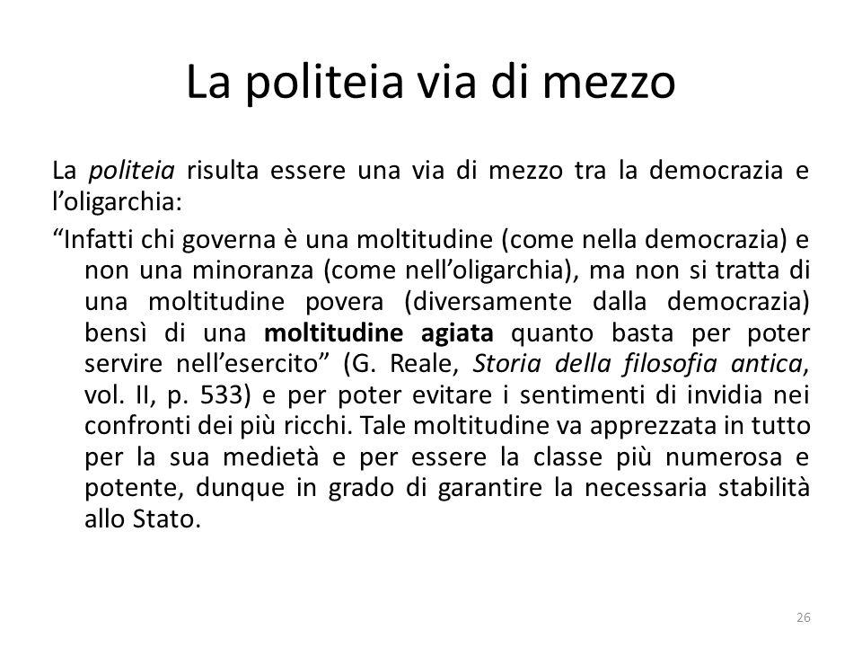 26 La politeia via di mezzo La politeia risulta essere una via di mezzo tra la democrazia e l'oligarchia: Infatti chi governa è una moltitudine (come nella democrazia) e non una minoranza (come nell'oligarchia), ma non si tratta di una moltitudine povera (diversamente dalla democrazia) bensì di una moltitudine agiata quanto basta per poter servire nell'esercito (G.