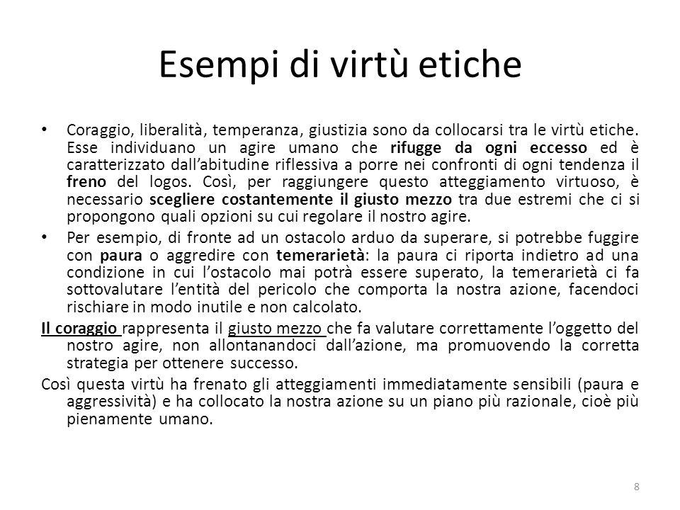 8 Esempi di virtù etiche Coraggio, liberalità, temperanza, giustizia sono da collocarsi tra le virtù etiche.
