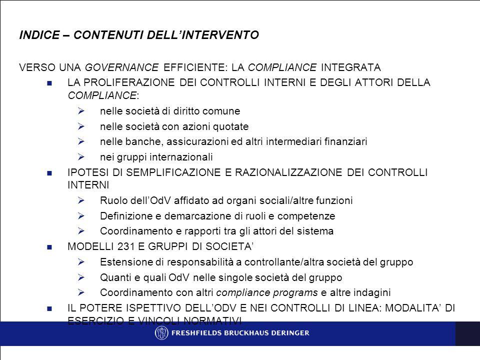 LA PROLIFERAZIONE (IL RETICOLO ) DEI CONTROLLI INTERNI LA NOZIONE DI CONTROLLO (NON IN SENSO PROPRIETARIO):  il controllo sul merito della gestione  il controllo sull'adeguatezza degli assetti organizzativi  il controllo sul rispetto dei principi di corretta amministrazione  il controllo di gestione e la revisione interna (internal audit)  il controllo dei rischi operativi  il controllo di legalità  il controllo dei conti  il controllo sulla adeguatezza (e la verifica) sul rispetto effettivo delle procedure amministrative e contabili e delle altre procedure interne  il controllo sul funzionamento e l'osservanza del Modello 231 (e delle procedure di prevenzione dei reati – presupposto)  i controlli in materia di salute e sicurezza sul lavoro  gli altri controlli strumentali a specifici fini (es.