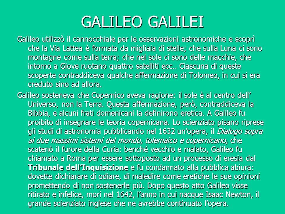 GALILEO GALILEI Galileo utilizzò il cannocchiale per le osservazioni astronomiche e scoprì che la Via Lattea è formata da migliaia di stelle; che sull