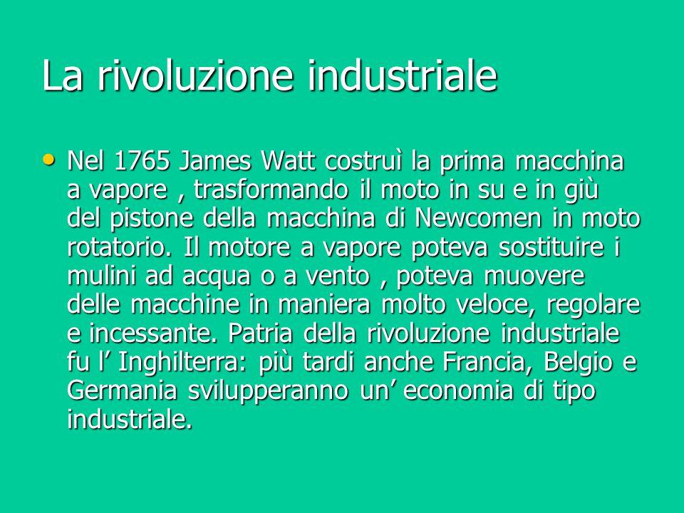 La rivoluzione industriale Nel 1765 James Watt costruì la prima macchina a vapore, trasformando il moto in su e in giù del pistone della macchina di N