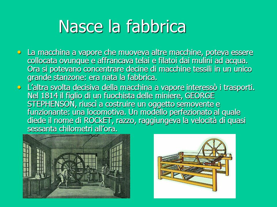 Nasce la fabbrica La macchina a vapore che muoveva altre macchine, poteva essere collocata ovunque e affrancava telai e filatoi dai mulini ad acqua. O