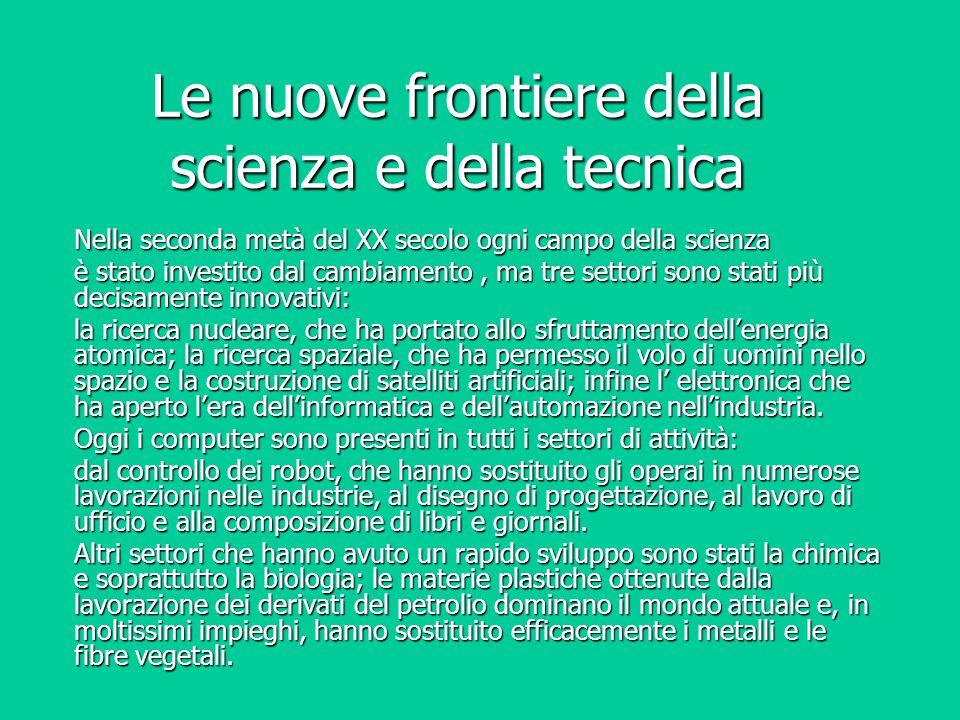 Le nuove frontiere della scienza e della tecnica Nella seconda metà del XX secolo ogni campo della scienza è stato investito dal cambiamento, ma tre s