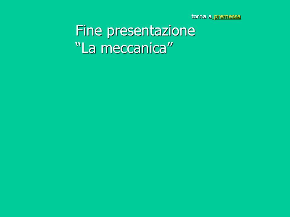 """torna a premessa Fine presentazione """"La meccanica"""" premessa premessa"""