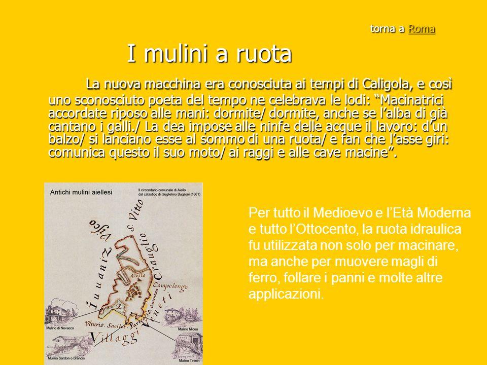 torna a Roma I mulini a ruota Roma La nuova macchina era conosciuta ai tempi di Caligola, e così uno sconosciuto poeta del tempo ne celebrava le lodi: