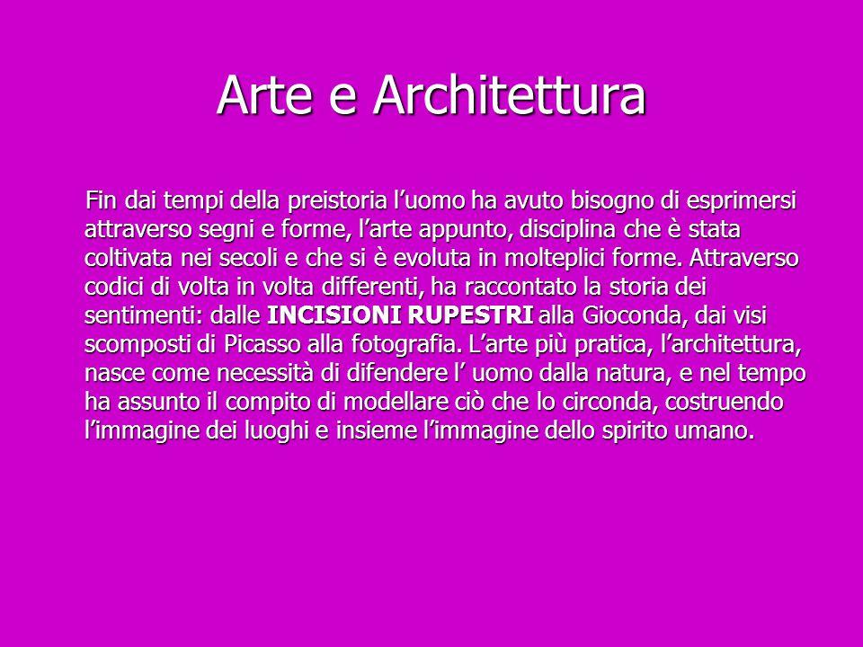 Arte e Architettura Fin dai tempi della preistoria l'uomo ha avuto bisogno di esprimersi attraverso segni e forme, l'arte appunto, disciplina che è st