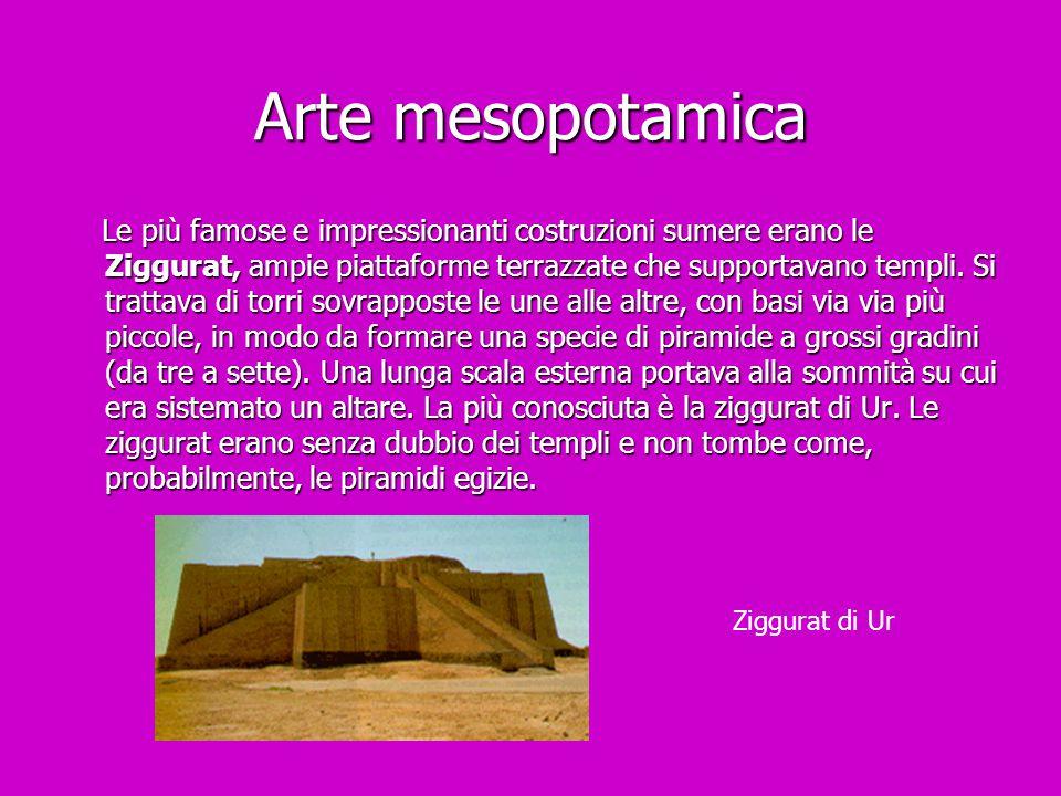 Arte mesopotamica Le più famose e impressionanti costruzioni sumere erano le Ziggurat, ampie piattaforme terrazzate che supportavano templi. Si tratta
