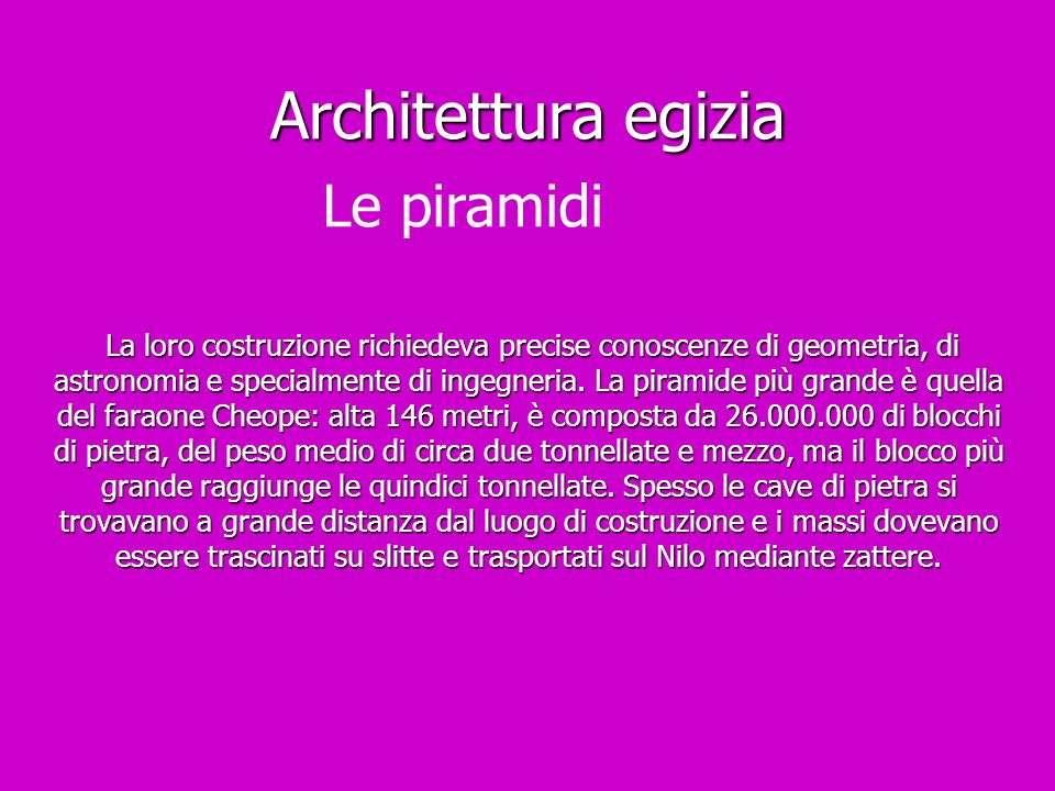 Architettura egizia La loro costruzione richiedeva precise conoscenze di geometria, di astronomia e specialmente di ingegneria. La piramide più grande