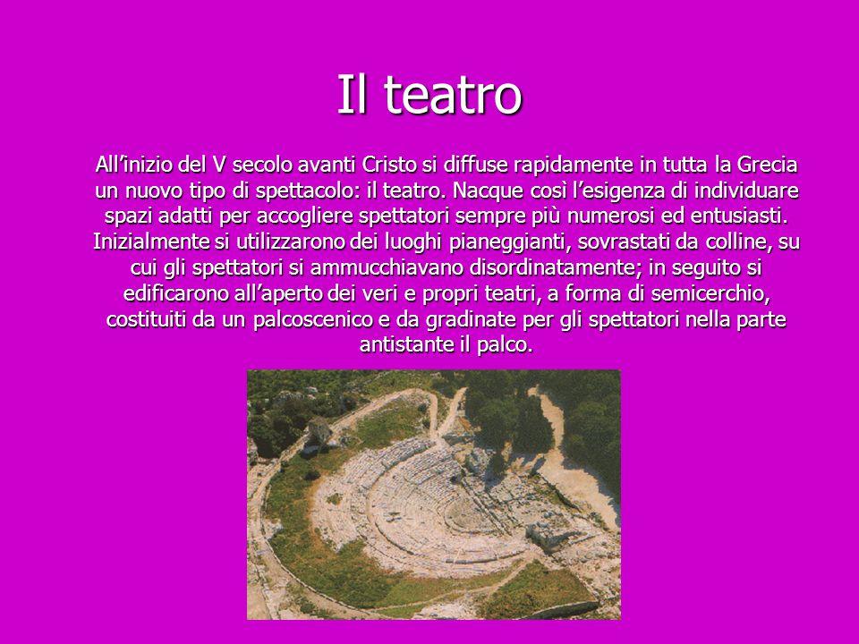 Il teatro All'inizio del V secolo avanti Cristo si diffuse rapidamente in tutta la Grecia un nuovo tipo di spettacolo: il teatro. Nacque così l'esigen