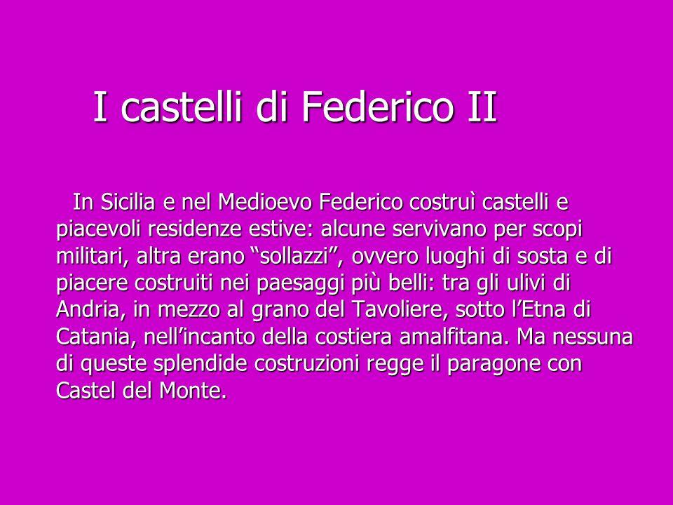 I castelli di Federico II In Sicilia e nel Medioevo Federico costruì castelli e piacevoli residenze estive: alcune servivano per scopi militari, altra