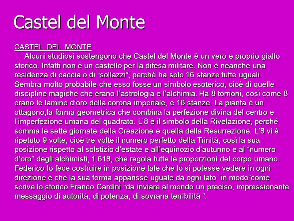 Castel del Monte CASTEL DEL MONTE Alcuni studiosi sostengono che Castel del Monte è un vero e proprio giallo storico. Infatti non è un castello per la