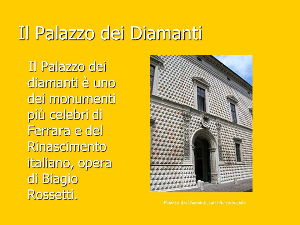 Il Palazzo dei Diamanti Il Palazzo dei diamanti è uno dei monumenti più celebri di Ferrara e del Rinascimento italiano, opera di Biagio Rossetti. Il P