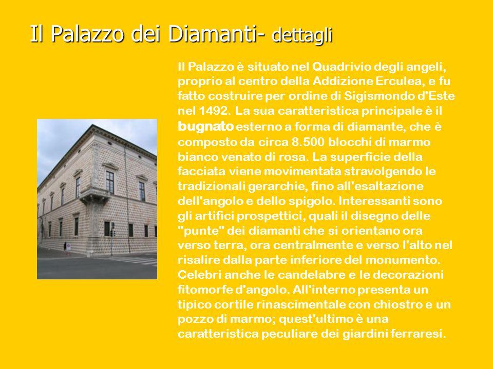 Il Palazzo dei Diamanti- dettagli Il Palazzo è situato nel Quadrivio degli angeli, proprio al centro della Addizione Erculea, e fu fatto costruire per