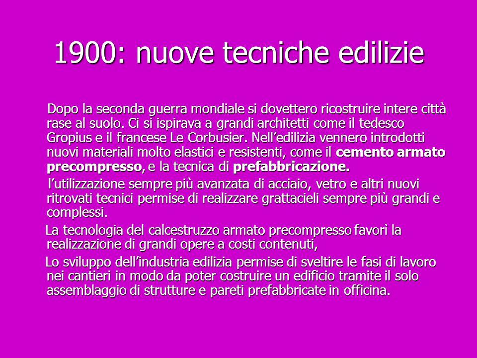 1900: nuove tecniche edilizie Dopo la seconda guerra mondiale si dovettero ricostruire intere città rase al suolo. Ci si ispirava a grandi architetti