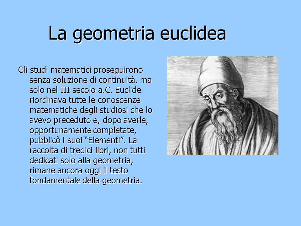 La geometria euclidea Gli studi matematici proseguirono senza soluzione di continuità, ma solo nel III secolo a.C. Euclide riordinava tutte le conosce