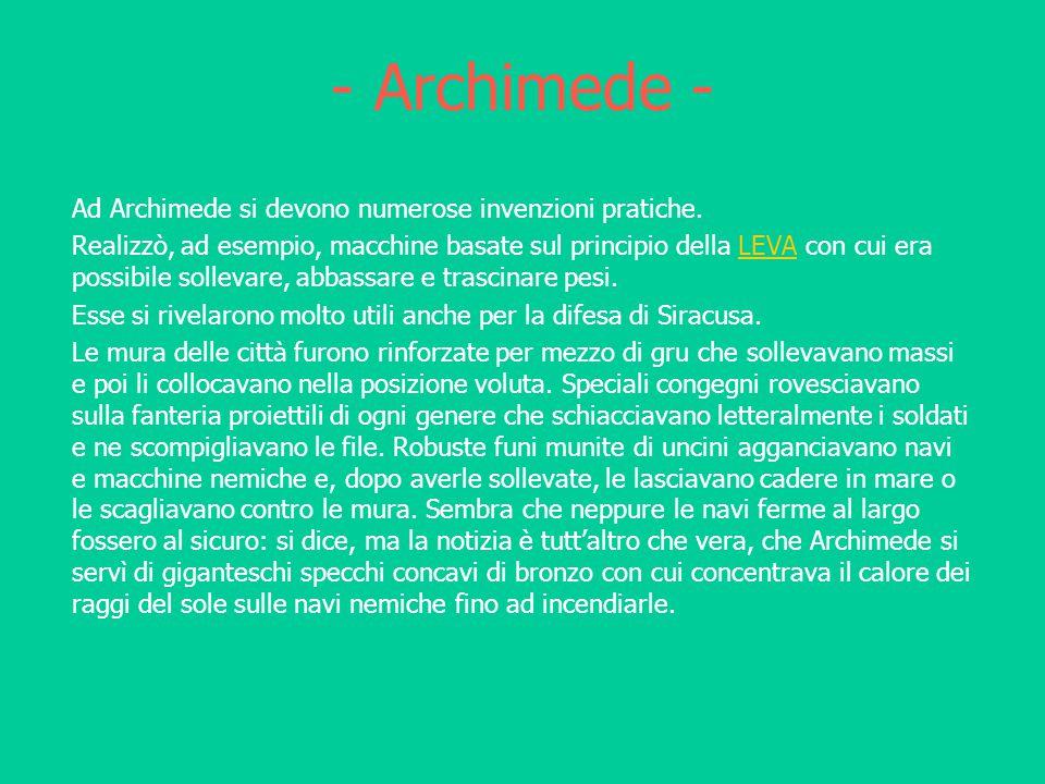 - Archimede - Ad Archimede si devono numerose invenzioni pratiche. Realizzò, ad esempio, macchine basate sul principio della LEVA con cui era possibil