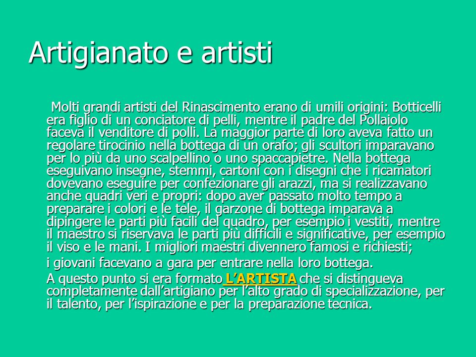 Artigianato e artisti Molti grandi artisti del Rinascimento erano di umili origini: Botticelli era figlio di un conciatore di pelli, mentre il padre d