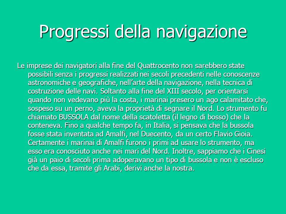 Progressi della navigazione Le imprese dei navigatori alla fine del Quattrocento non sarebbero state possibili senza i progressi realizzati nei secoli