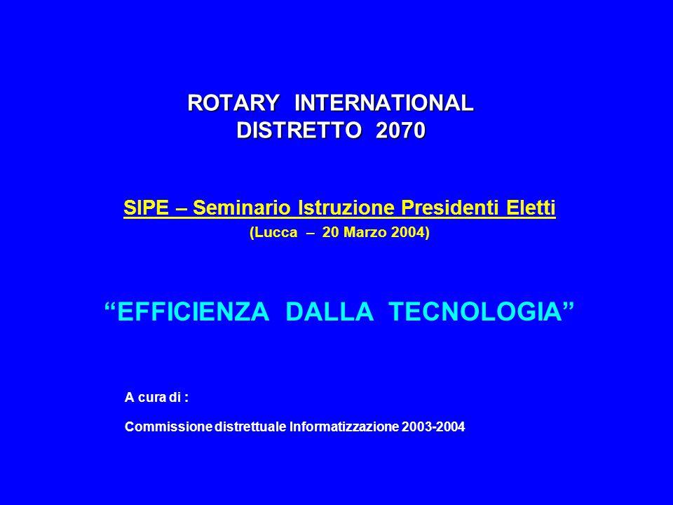 ROTARY INTERNATIONAL DISTRETTO 2070 SIPE – Seminario Istruzione Presidenti Eletti (Lucca – 20 Marzo 2004) EFFICIENZA DALLA TECNOLOGIA A cura di : Commissione distrettuale Informatizzazione 2003-2004