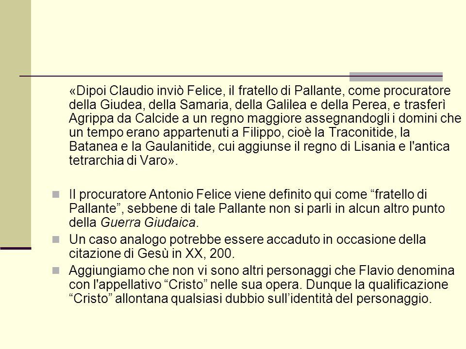 «Dipoi Claudio inviò Felice, il fratello di Pallante, come procuratore della Giudea, della Samaria, della Galilea e della Perea, e trasferì Agrippa da