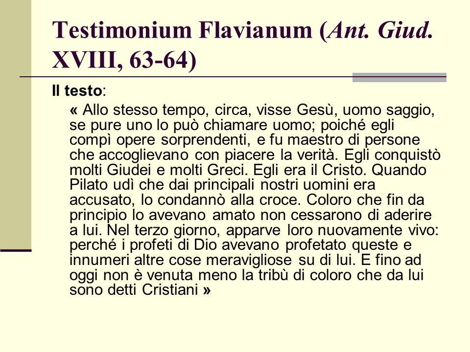 Testimonium Flavianum (Ant. Giud. XVIII, 63-64) Il testo: « Allo stesso tempo, circa, visse Gesù, uomo saggio, se pure uno lo può chiamare uomo; poich