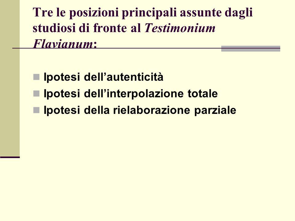 Tre le posizioni principali assunte dagli studiosi di fronte al Testimonium Flavianum: Ipotesi dell'autenticità Ipotesi dell'interpolazione totale Ipo
