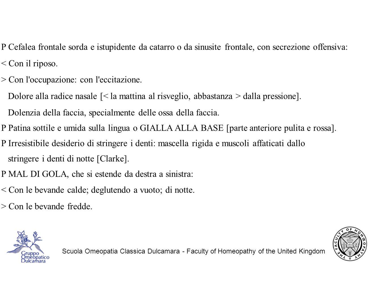 Scuola Omeopatia Classica Dulcamara - Faculty of Homeopathy of the United Kingdom P Cefalea frontale sorda e istupidente da catarro o da sinusite frontale, con secrezione offensiva: < Con il riposo.