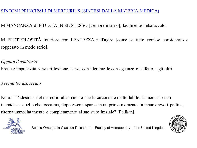 Scuola Omeopatia Classica Dulcamara - Faculty of Homeopathy of the United Kingdom SINTOMI PRINCIPALI DI MERCURIUS (SINTESI DALLA MATERIA MEDICA) M MANCANZA di FIDUCIA IN SE STESSO [tremore interno]; facilmente imbarazzato.