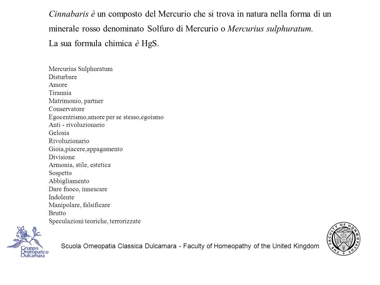 Scuola Omeopatia Classica Dulcamara - Faculty of Homeopathy of the United Kingdom Cinnabaris è un composto del Mercurio che si trova in natura nella forma di un minerale rosso denominato Solfuro di Mercurio o Mercurius sulphuratum.
